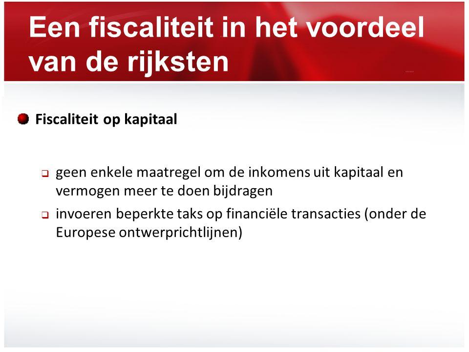 Een fiscaliteit in het voordeel van de rijksten Fiscaliteit op kapitaal  geen enkele maatregel om de inkomens uit kapitaal en vermogen meer te doen b