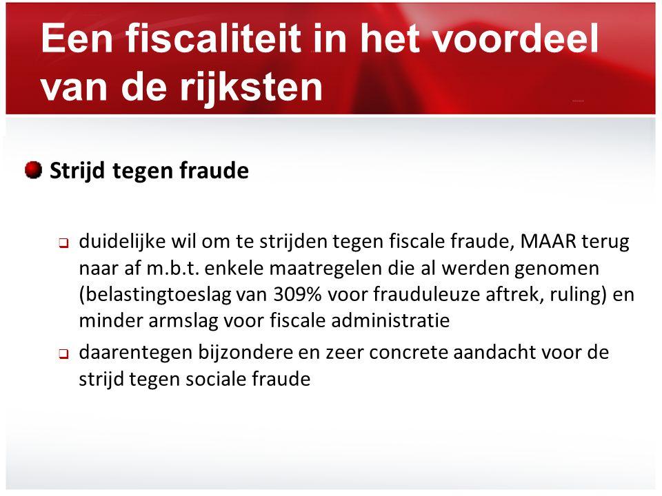 Een fiscaliteit in het voordeel van de rijksten Strijd tegen fraude  duidelijke wil om te strijden tegen fiscale fraude, MAAR terug naar af m.b.t. en