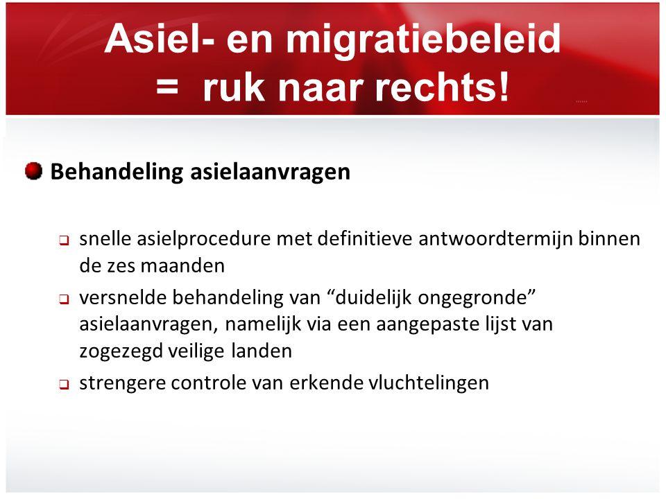 Asiel- en migratiebeleid = ruk naar rechts! Behandeling asielaanvragen  snelle asielprocedure met definitieve antwoordtermijn binnen de zes maanden 