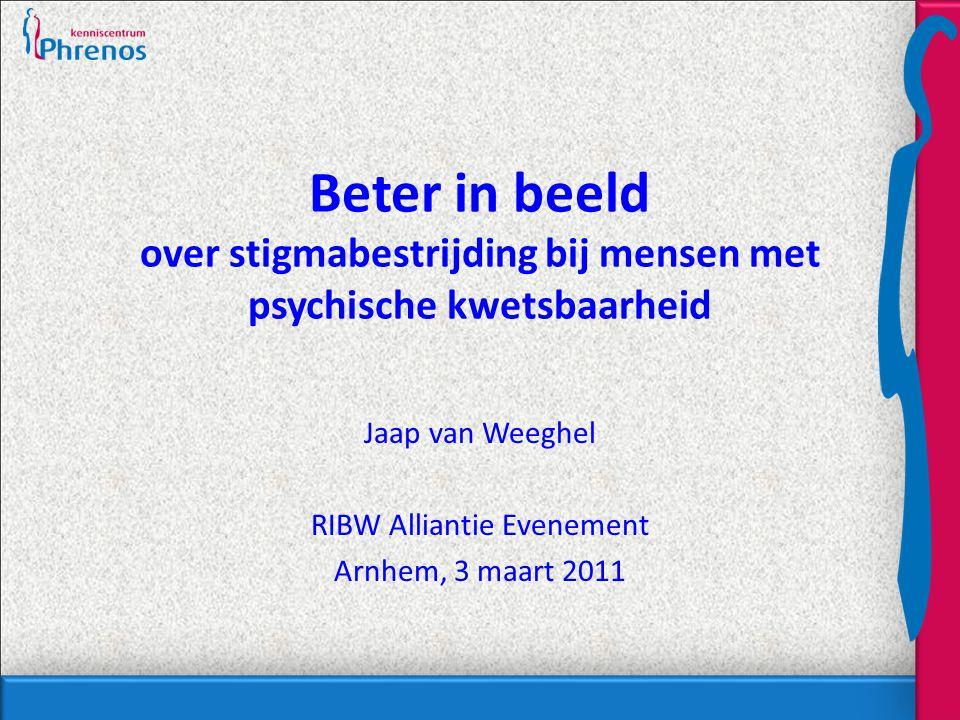 Beter in beeld over stigmabestrijding bij mensen met psychische kwetsbaarheid Jaap van Weeghel RIBW Alliantie Evenement Arnhem, 3 maart 2011