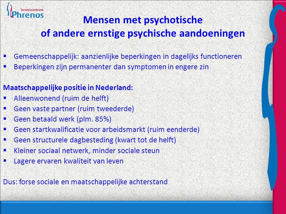 Mensen met psychotische of andere ernstige psychische aandoeningen  Gemeenschappelijk: aanzienlijke beperkingen in dagelijks functioneren  Beperkingen zijn permanenter dan symptomen in engere zin Maatschappelijke positie in Nederland:  Alleenwonend (ruim de helft)  Geen vaste partner (ruim tweederde)  Geen betaald werk (plm.
