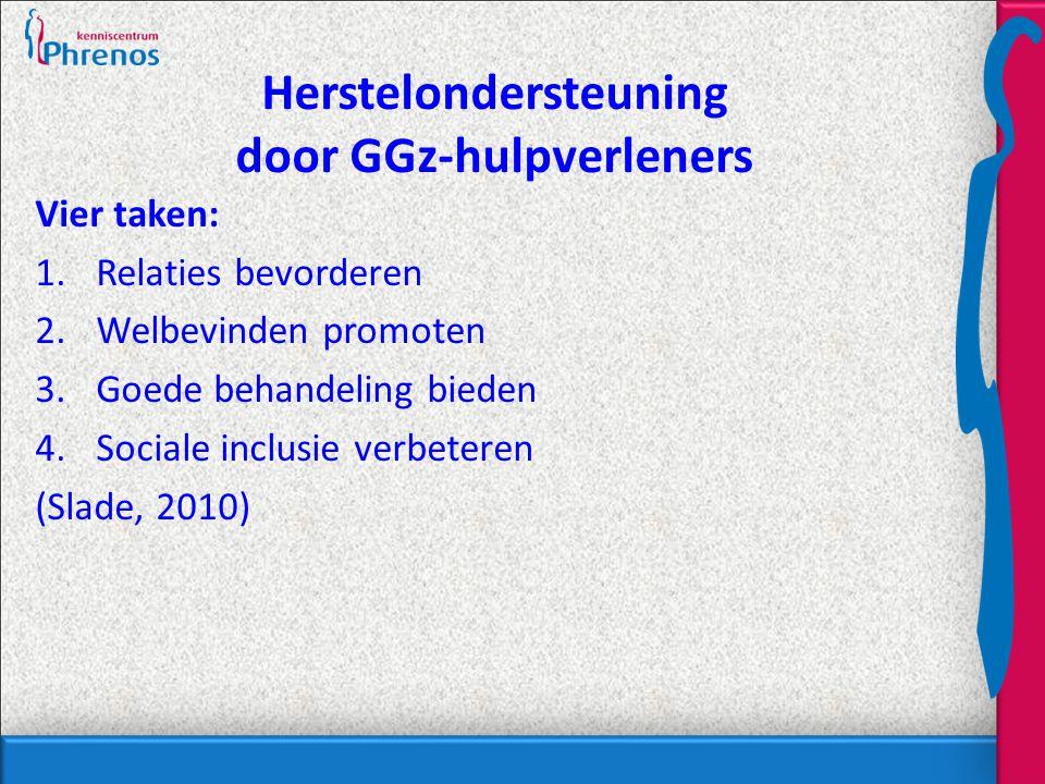 Herstelondersteuning door GGz-hulpverleners Vier taken: 1.Relaties bevorderen 2.Welbevinden promoten 3.Goede behandeling bieden 4.Sociale inclusie verbeteren (Slade, 2010)