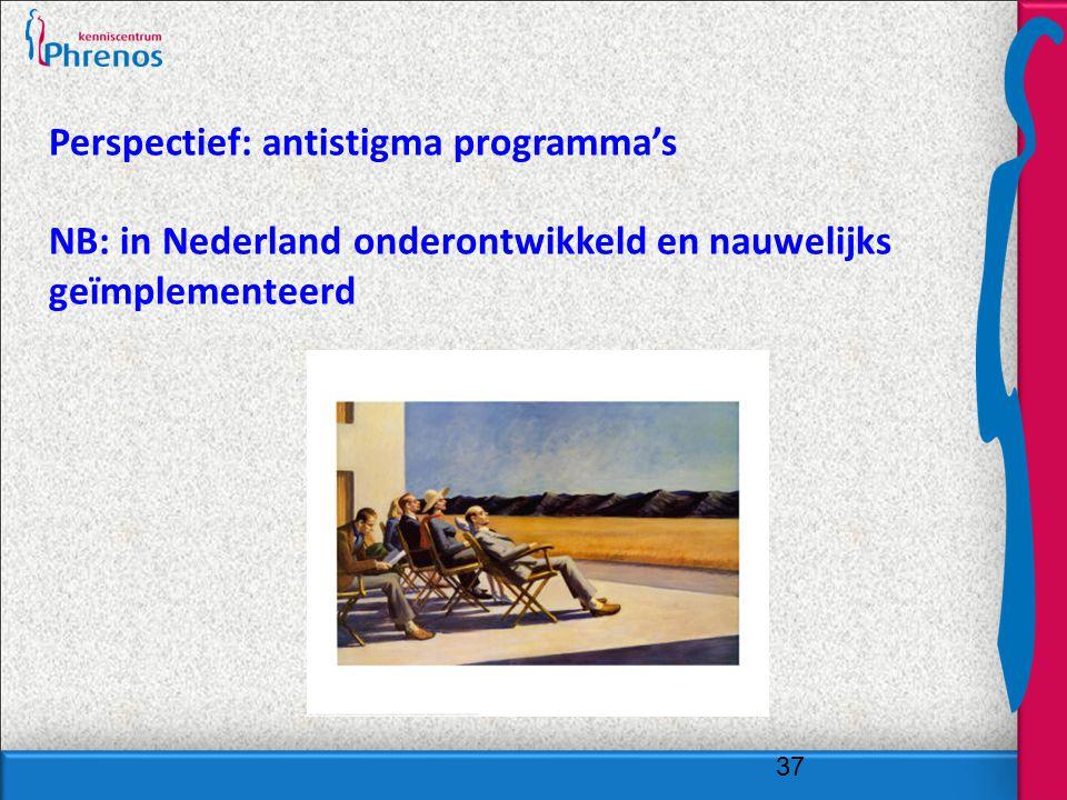 37 Perspectief: antistigma programma's NB: in Nederland onderontwikkeld en nauwelijks geïmplementeerd