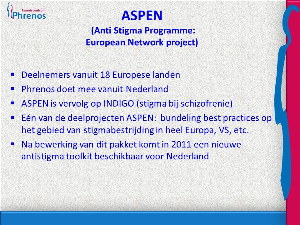 ASPEN (Anti Stigma Programme: European Network project)  Deelnemers vanuit 18 Europese landen  Phrenos doet mee vanuit Nederland  ASPEN is vervolg op INDIGO (stigma bij schizofrenie)  Eén van de deelprojecten ASPEN: bundeling best practices op het gebied van stigmabestrijding in heel Europa, VS, etc.