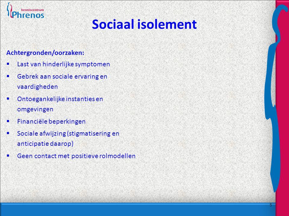 5 Sociaal isolement Achtergronden/oorzaken:  Last van hinderlijke symptomen  Gebrek aan sociale ervaring en vaardigheden  Ontoegankelijke instanties en omgevingen  Financiële beperkingen  Sociale afwijzing (stigmatisering en anticipatie daarop)  Geen contact met positieve rolmodellen