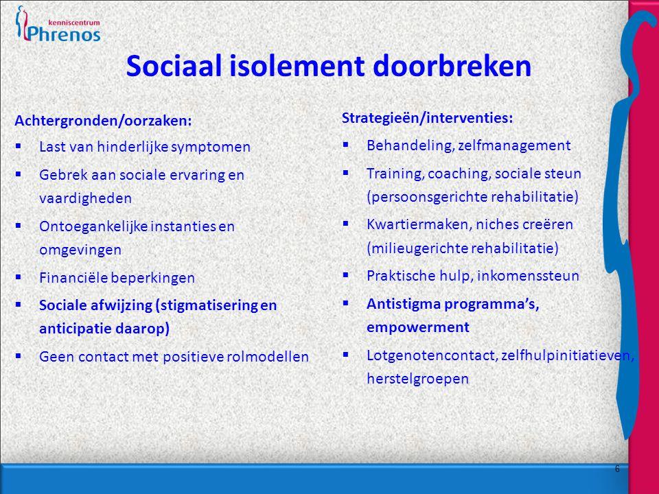 6 Sociaal isolement doorbreken Achtergronden/oorzaken:  Last van hinderlijke symptomen  Gebrek aan sociale ervaring en vaardigheden  Ontoegankelijke instanties en omgevingen  Financiële beperkingen  Sociale afwijzing (stigmatisering en anticipatie daarop)  Geen contact met positieve rolmodellen Strategieën/interventies:  Behandeling, zelfmanagement  Training, coaching, sociale steun (persoonsgerichte rehabilitatie)  Kwartiermaken, niches creëren (milieugerichte rehabilitatie)  Praktische hulp, inkomenssteun  Antistigma programma's, empowerment  Lotgenotencontact, zelfhulpinitiatieven, herstelgroepen