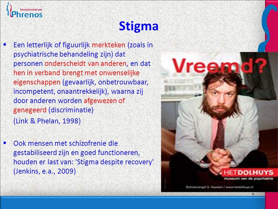 7 Stigma  Een letterlijk of figuurlijk merkteken (zoals in psychiatrische behandeling zijn) dat personen onderscheidt van anderen, en dat hen in verband brengt met onwenselijke eigenschappen (gevaarlijk, onbetrouwbaar, incompetent, onaantrekkelijk), waarna zij door anderen worden afgewezen of genegeerd (discriminatie) (Link & Phelan, 1998)  Ook mensen met schizofrenie die gestabiliseerd zijn en goed functioneren, houden er last van: Stigma despite recovery (Jenkins, e.a., 2009)