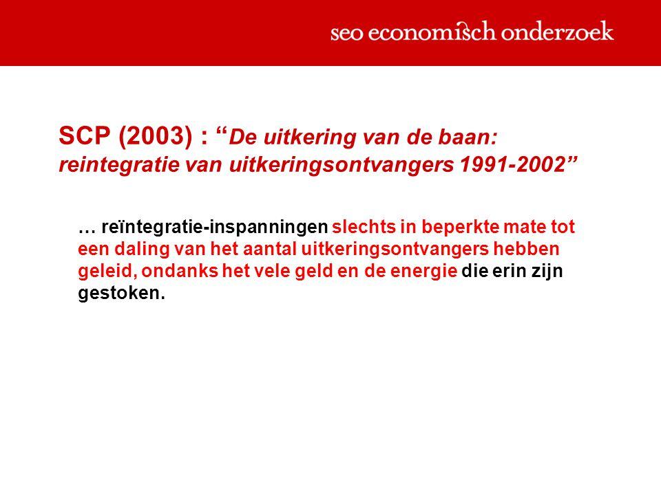 SCP (2003) : De uitkering van de baan: reintegratie van uitkeringsontvangers 1991-2002 … reïntegratie-inspanningen slechts in beperkte mate tot een daling van het aantal uitkeringsontvangers hebben geleid, ondanks het vele geld en de energie die erin zijn gestoken.