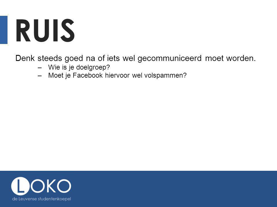 RUIS Denk steeds goed na of iets wel gecommuniceerd moet worden. –Wie is je doelgroep? –Moet je Facebook hiervoor wel volspammen?