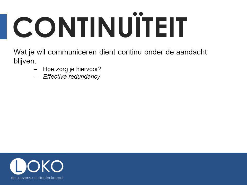 CONTINUÏTEIT Wat je wil communiceren dient continu onder de aandacht blijven. –Hoe zorg je hiervoor? –Effective redundancy