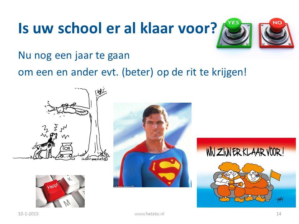 Is uw school er al klaar voor? Nu nog een jaar te gaan om een en ander evt. (beter) op de rit te krijgen! 10-1-2015www.hetabc.nl14
