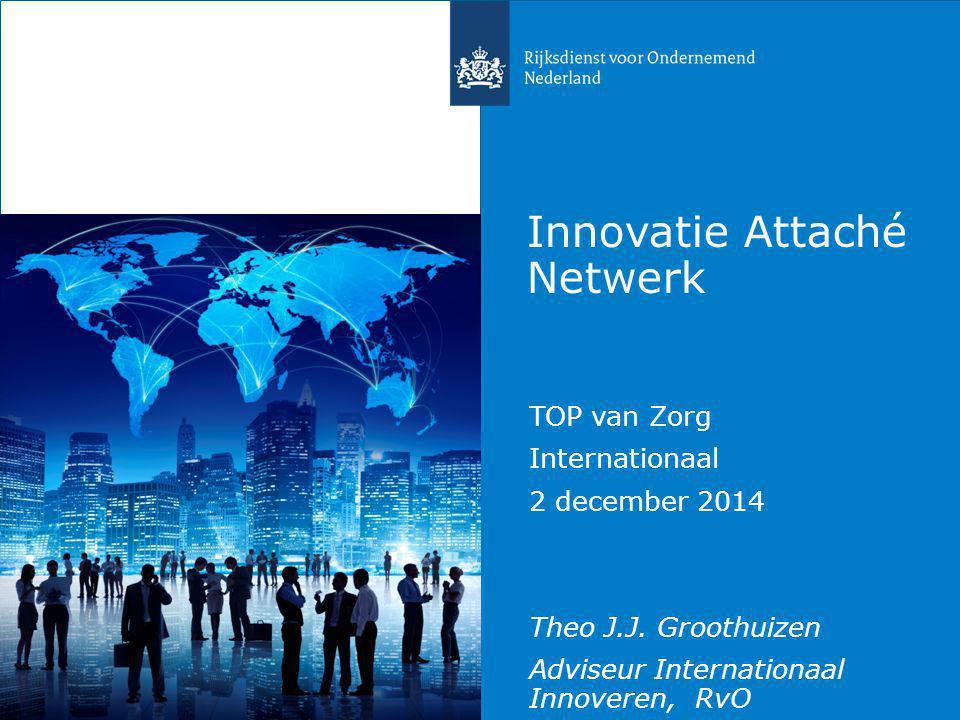 Innovatie Attaché Netwerk TOP van Zorg Internationaal 2 december 2014 Theo J.J. Groothuizen Adviseur Internationaal Innoveren, RvO