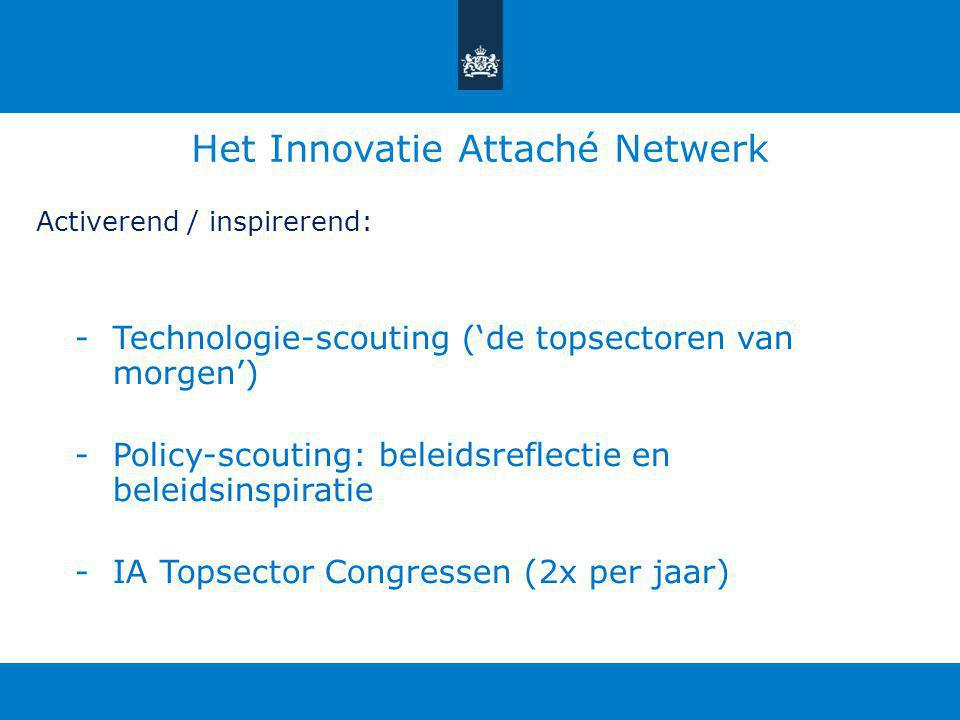Het Innovatie Attaché Netwerk Activerend / inspirerend: -Technologie-scouting ('de topsectoren van morgen') -Policy-scouting: beleidsreflectie en beleidsinspiratie -IA Topsector Congressen (2x per jaar)