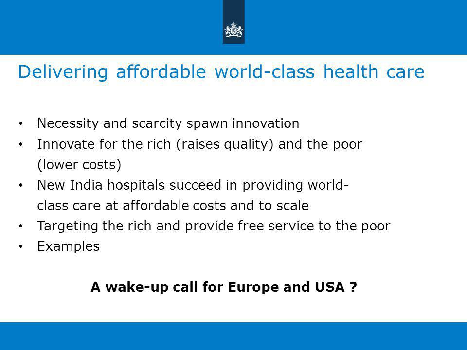 Delivering affordable world-class health care Necessity and scarcity spawn innovation Innovate for the rich (raises quality) and the poor (lower costs) New India hospitals succeed in providing world- class care at affordable costs and to scale Targeting the rich and provide free service to the poor Examples A wake-up call for Europe and USA ?
