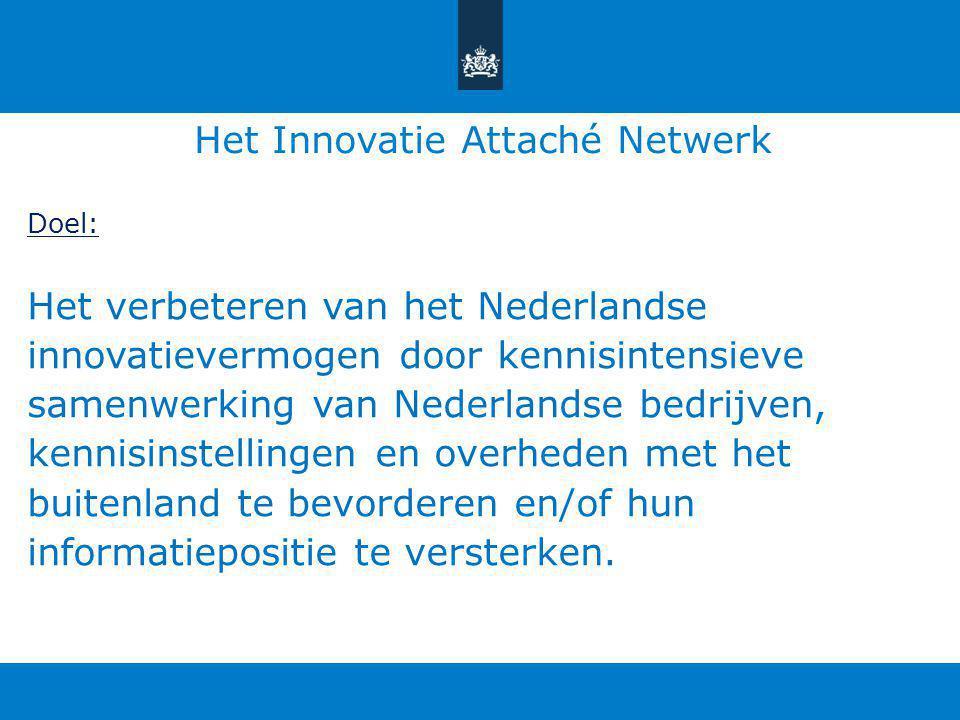 Het Innovatie Attaché Netwerk Doel: Het verbeteren van het Nederlandse innovatievermogen door kennisintensieve samenwerking van Nederlandse bedrijven, kennisinstellingen en overheden met het buitenland te bevorderen en/of hun informatiepositie te versterken.