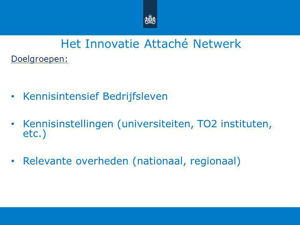 Het Innovatie Attaché Netwerk Doelgroepen: Kennisintensief Bedrijfsleven Kennisinstellingen (universiteiten, TO2 instituten, etc.) Relevante overheden (nationaal, regionaal)
