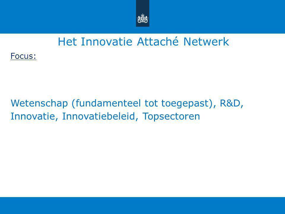 Het Innovatie Attaché Netwerk Focus: Wetenschap (fundamenteel tot toegepast), R&D, Innovatie, Innovatiebeleid, Topsectoren