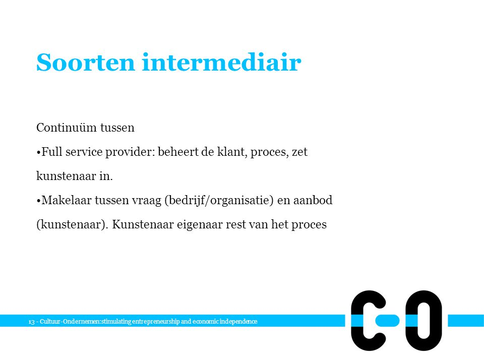 13 - Cultuur-Ondernemen:stimulating entrepreneurship and economic independence Soorten intermediair Continuüm tussen Full service provider: beheert de klant, proces, zet kunstenaar in.