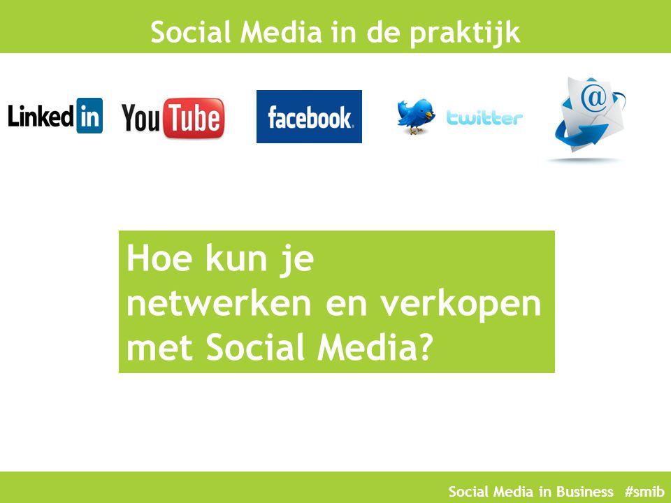 Social Media in Business #smib Social Media in de praktijk Hoe kun je netwerken en verkopen met Social Media?