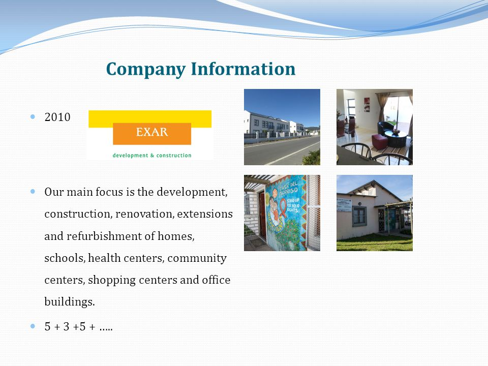 Company Information 2010 Our main focus is the development, construction, renovation, extensions and refurbishment of homes, schools, health centers, community centers, shopping centers and office buildings.