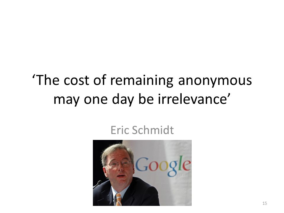 'The cost of remaining anonymous may one day be irrelevance' Eric Schmidt 15