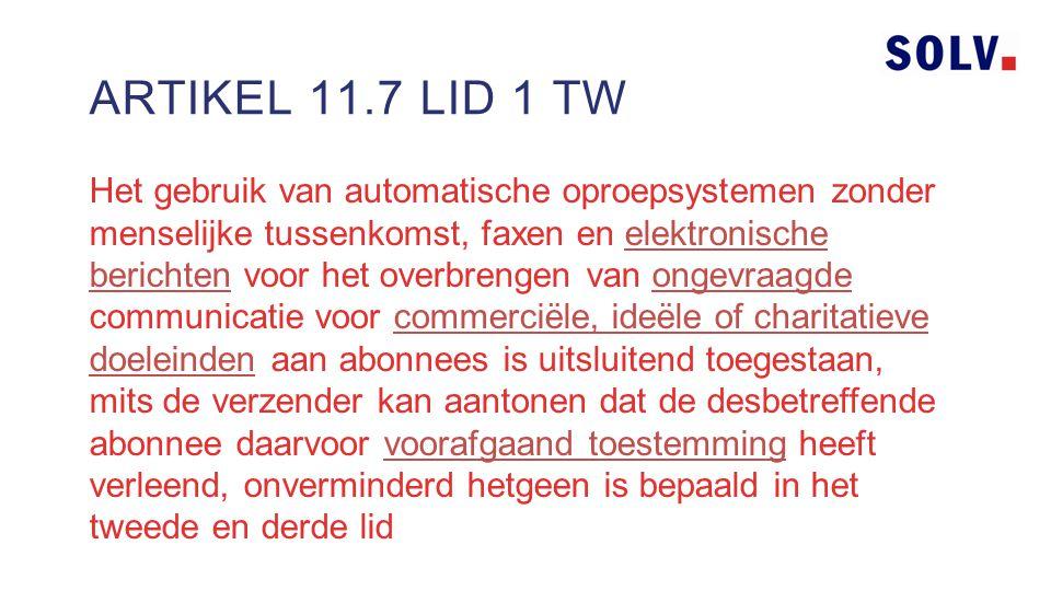 Het gebruik van automatische oproepsystemen zonder menselijke tussenkomst, faxen en elektronische berichten voor het overbrengen van ongevraagde communicatie voor commerciële, ideële of charitatieve doeleinden aan abonnees is uitsluitend toegestaan, mits de verzender kan aantonen dat de desbetreffende abonnee daarvoor voorafgaand toestemming heeft verleend, onverminderd hetgeen is bepaald in het tweede en derde lid ARTIKEL 11.7 LID 1 TW