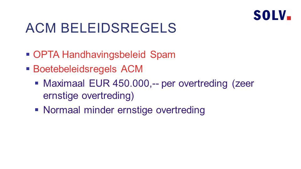  OPTA Handhavingsbeleid Spam  Boetebeleidsregels ACM  Maximaal EUR 450.000,-- per overtreding (zeer ernstige overtreding)  Normaal minder ernstige overtreding ACM BELEIDSREGELS