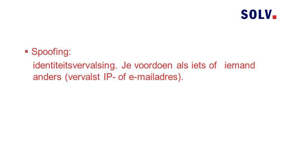  Spoofing: identiteitsvervalsing. Je voordoen als iets of iemand anders (vervalst IP- of e-mailadres).