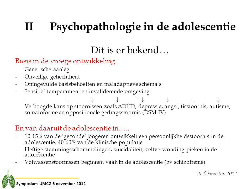Symposium UMCG 6 november 2012 IIPsychopathologie in de adolescentie Dit is er bekend… Basis in de vroege ontwikkeling -Genetische aanleg -Onveilige g