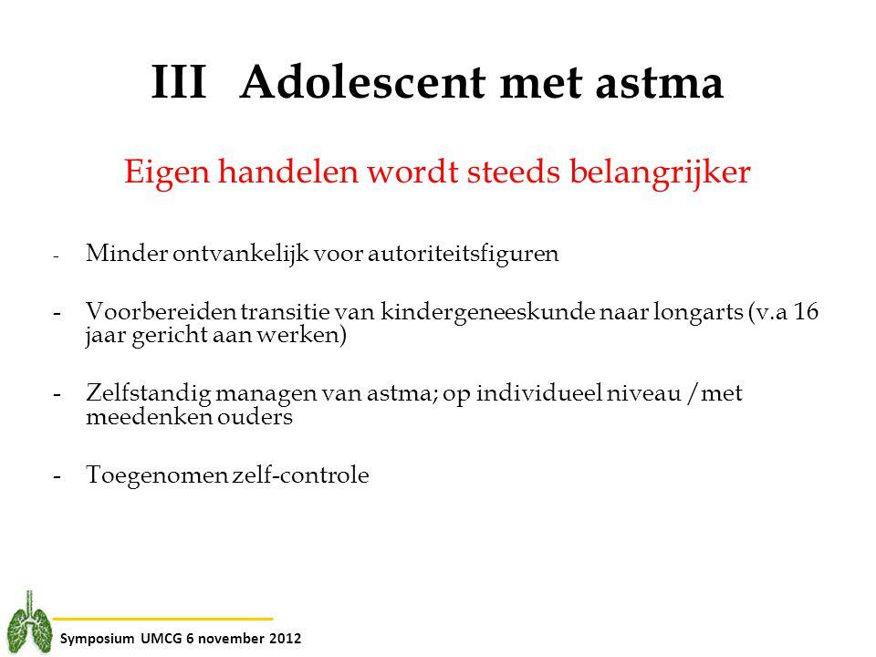 Symposium UMCG 6 november 2012 IIIAdolescent met astma Eigen handelen wordt steeds belangrijker - Minder ontvankelijk voor autoriteitsfiguren - Voorbe