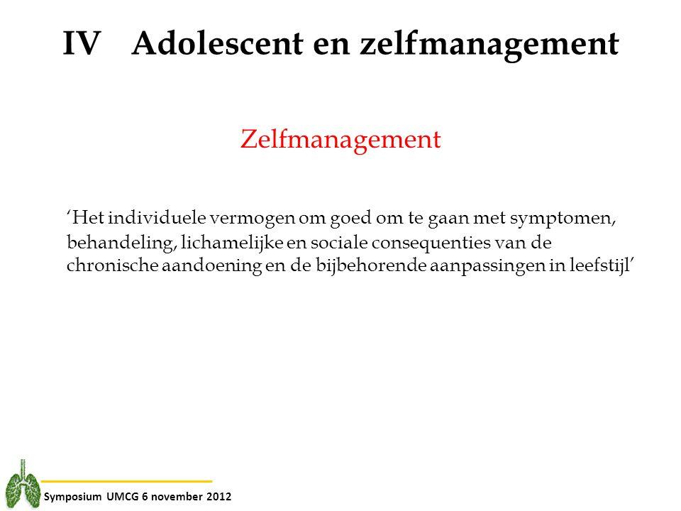 Symposium UMCG 6 november 2012 IVAdolescent en zelfmanagement Zelfmanagement 'Het individuele vermogen om goed om te gaan met symptomen, behandeling,