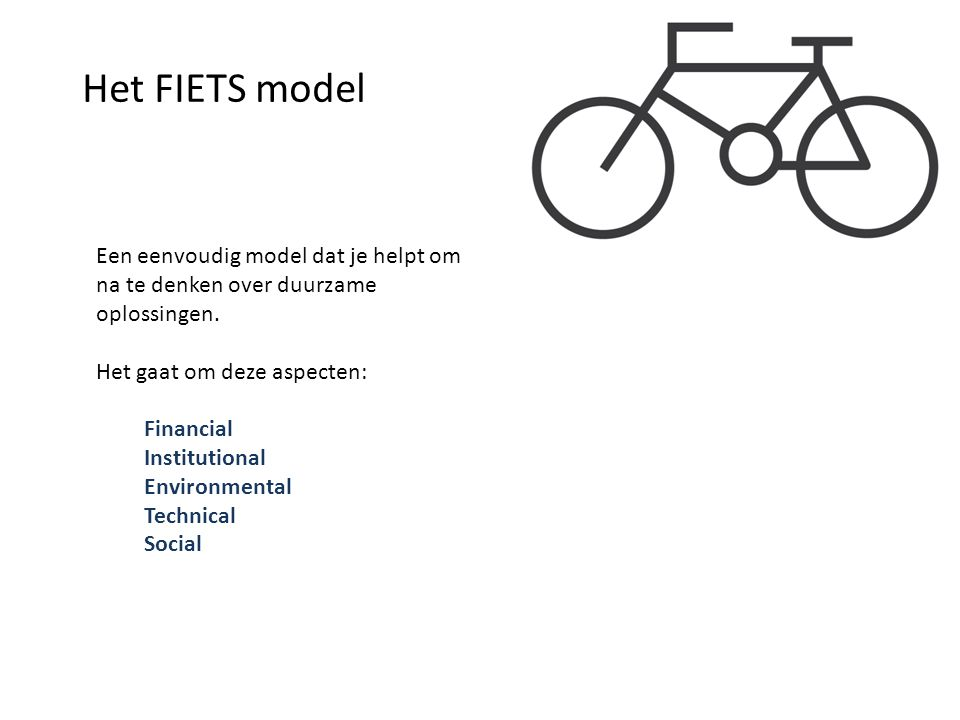 Het FIETS model Een eenvoudig model dat je helpt om na te denken over duurzame oplossingen. Het gaat om deze aspecten: Financial Institutional Environ