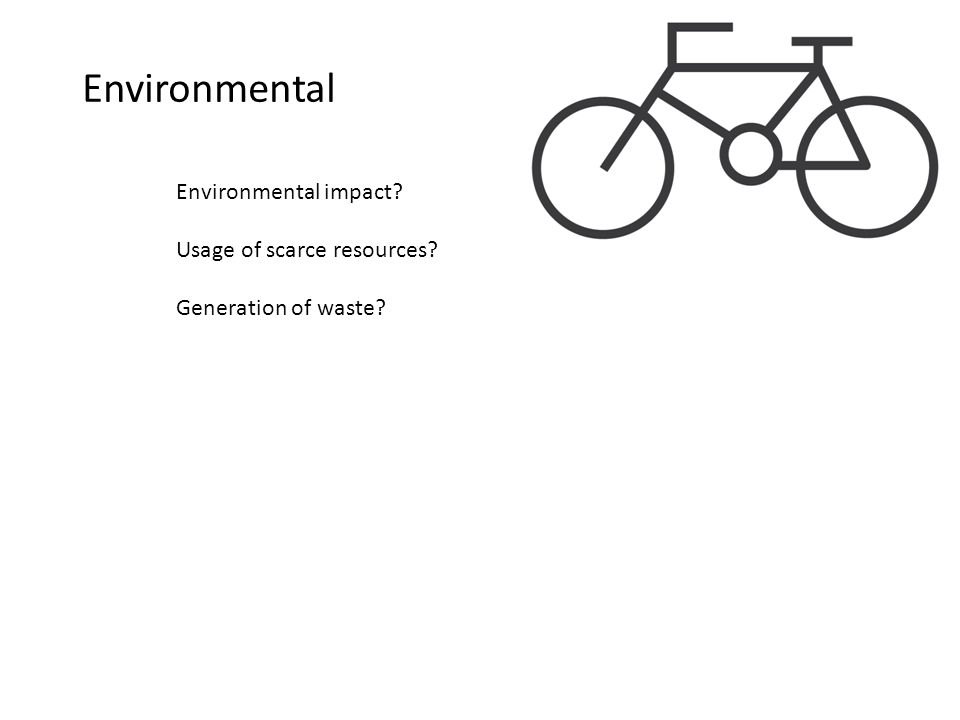 Environmental Environmental impact? Usage of scarce resources? Generation of waste?