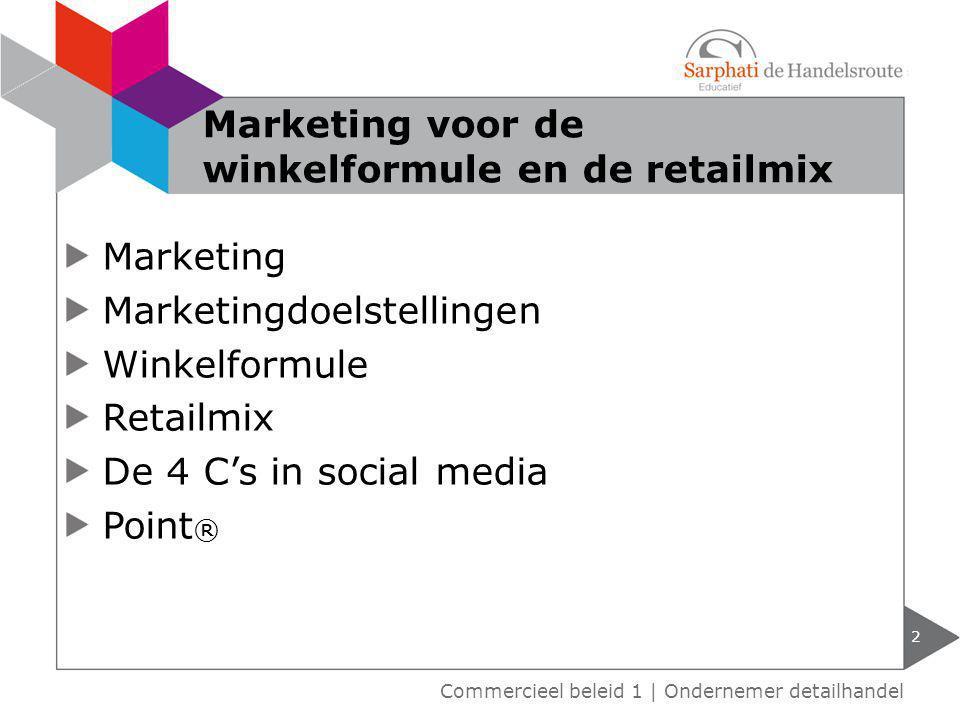 Marketing Marketingdoelstellingen Winkelformule Retailmix De 4 C's in social media Point ® 2 Commercieel beleid 1 | Ondernemer detailhandel Marketing