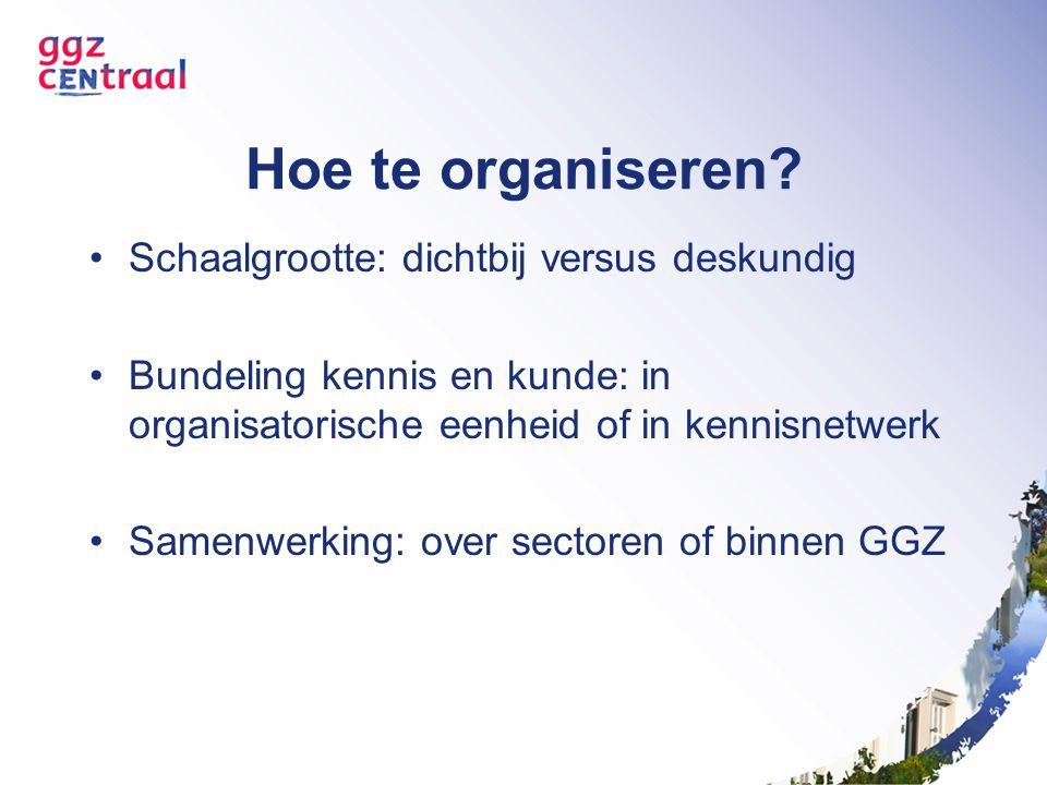 Hoe te organiseren? Schaalgrootte: dichtbij versus deskundig Bundeling kennis en kunde: in organisatorische eenheid of in kennisnetwerk Samenwerking: