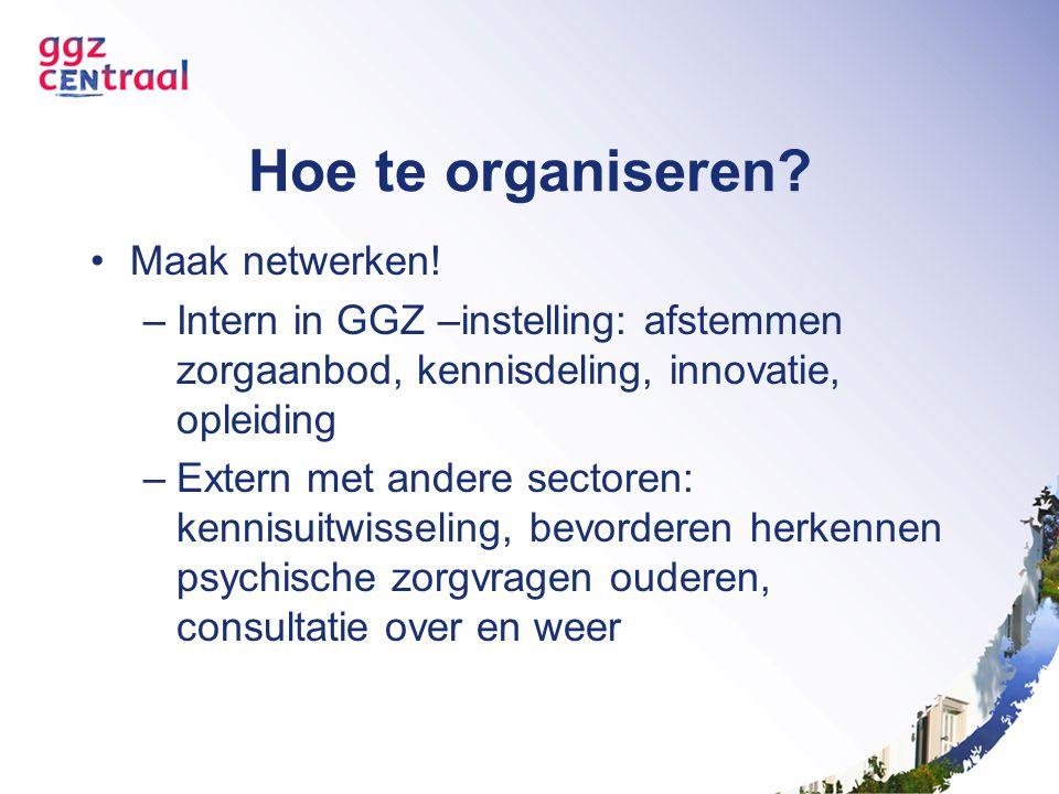 Hoe te organiseren? Maak netwerken! –Intern in GGZ –instelling: afstemmen zorgaanbod, kennisdeling, innovatie, opleiding –Extern met andere sectoren: