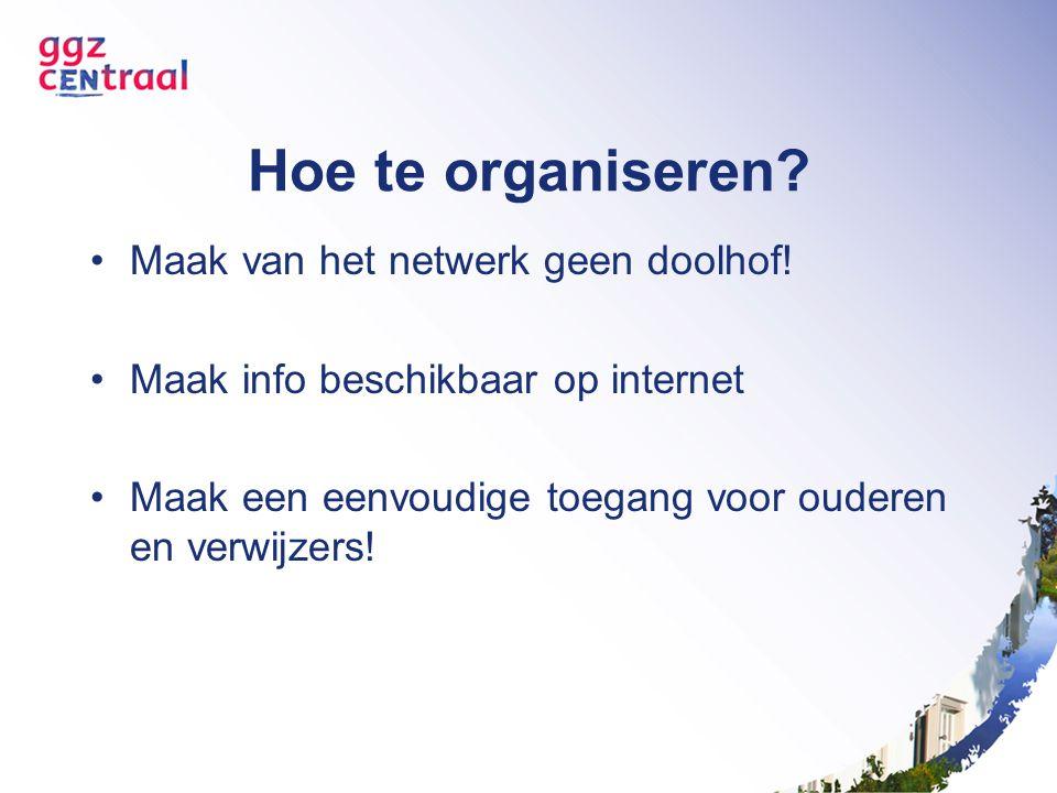 Hoe te organiseren? Maak van het netwerk geen doolhof! Maak info beschikbaar op internet Maak een eenvoudige toegang voor ouderen en verwijzers!
