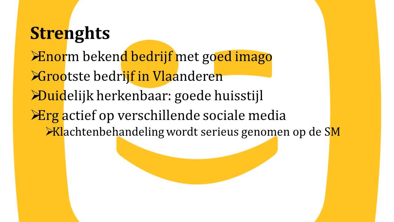 Strenghts  Enorm bekend bedrijf met goed imago  Grootste bedrijf in Vlaanderen  Duidelijk herkenbaar: goede huisstijl  Erg actief op verschillende