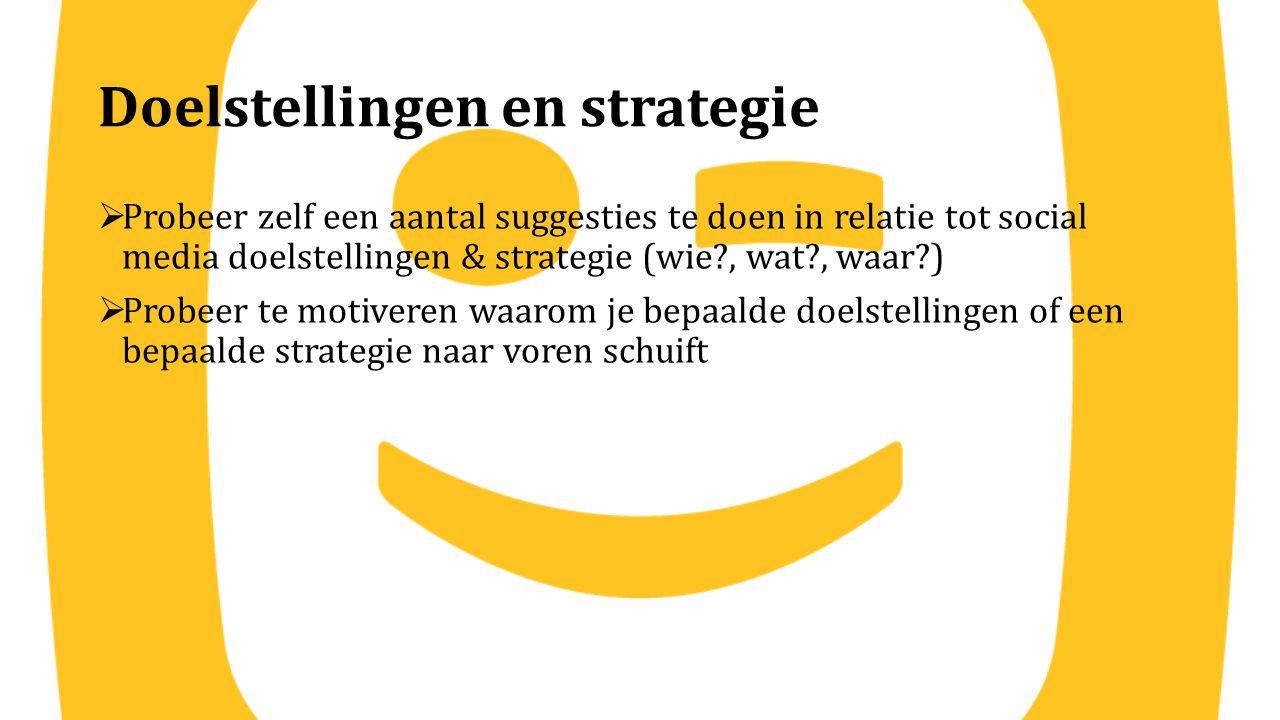 Doelstellingen en strategie  Probeer zelf een aantal suggesties te doen in relatie tot social media doelstellingen & strategie (wie?, wat?, waar?) 