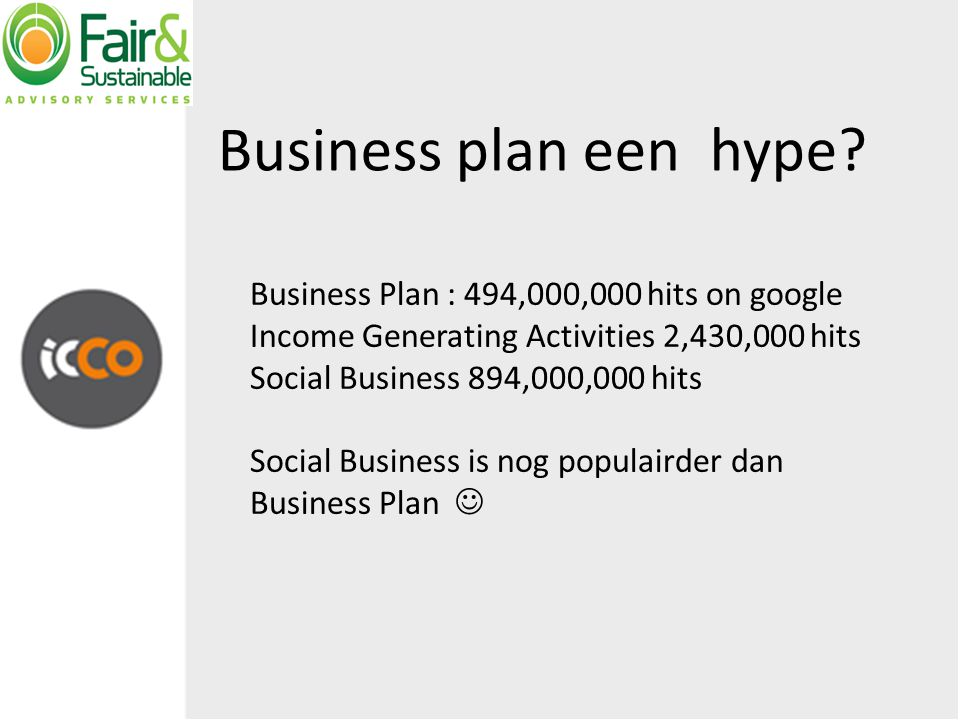 Business Plan : 494,000,000 hits on google Income Generating Activities 2,430,000 hits Social Business 894,000,000 hits Social Business is nog populairder dan Business Plan Business plan een hype