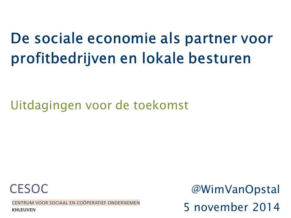 De sociale economie als partner voor profitbedrijven en lokale besturen Uitdagingen voor de toekomst @WimVanOpstal 5 november 2014