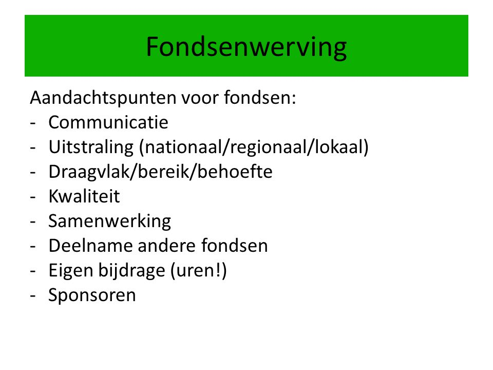 Fondsenwerving Aandachtspunten voor fondsen: -Communicatie -Uitstraling (nationaal/regionaal/lokaal) -Draagvlak/bereik/behoefte -Kwaliteit -Samenwerki
