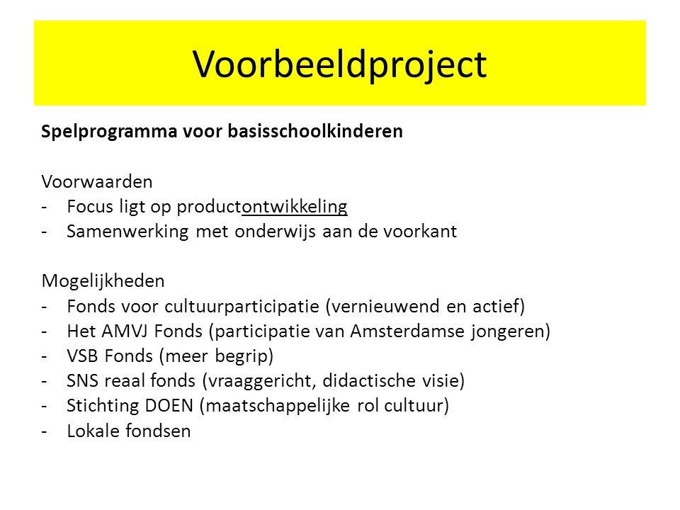 Voorbeeldproject Spelprogramma voor basisschoolkinderen Voorwaarden - Focus ligt op productontwikkeling -Samenwerking met onderwijs aan de voorkant Mogelijkheden -Fonds voor cultuurparticipatie (vernieuwend en actief) -Het AMVJ Fonds (participatie van Amsterdamse jongeren) -VSB Fonds (meer begrip) -SNS reaal fonds (vraaggericht, didactische visie) -Stichting DOEN (maatschappelijke rol cultuur) -Lokale fondsen