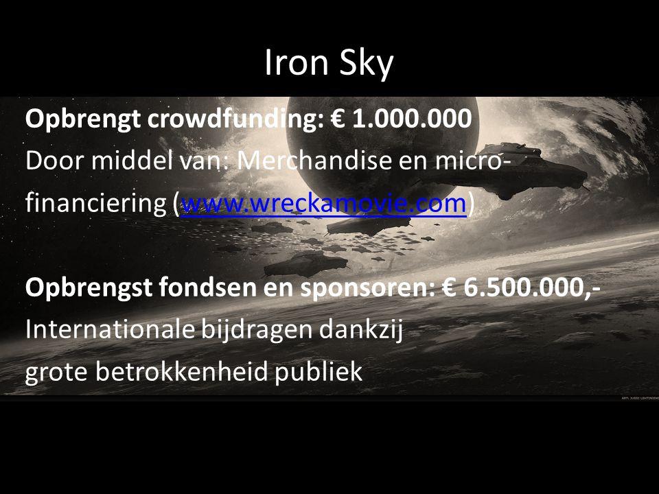 Iron Sky Opbrengt crowdfunding: € 1.000.000 Door middel van: Merchandise en micro- financiering (www.wreckamovie.com)www.wreckamovie.com Opbrengst fondsen en sponsoren: € 6.500.000,- Internationale bijdragen dankzij grote betrokkenheid publiek