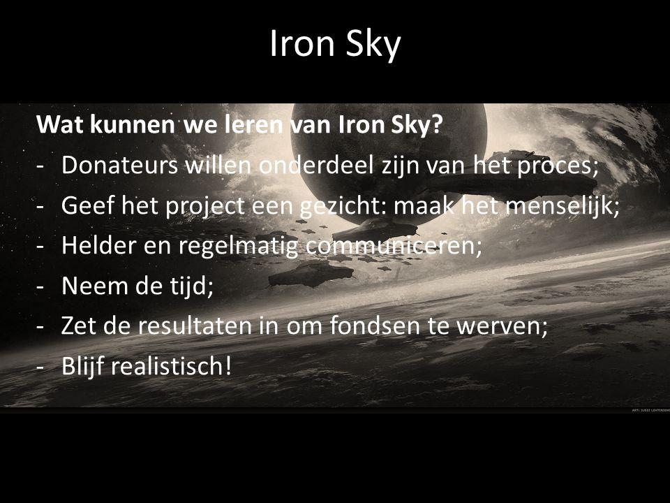 Iron Sky Wat kunnen we leren van Iron Sky? -Donateurs willen onderdeel zijn van het proces; -Geef het project een gezicht: maak het menselijk; -Helder
