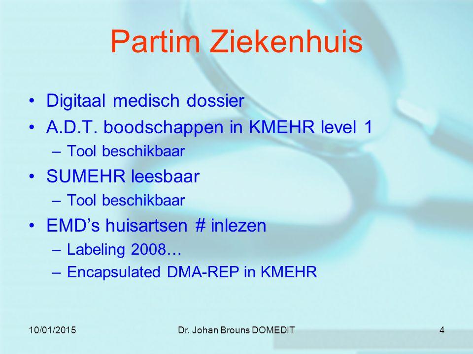 10/01/2015Dr. Johan Brouns DOMEDIT4 Partim Ziekenhuis Digitaal medisch dossier A.D.T. boodschappen in KMEHR level 1 –Tool beschikbaar SUMEHR leesbaar