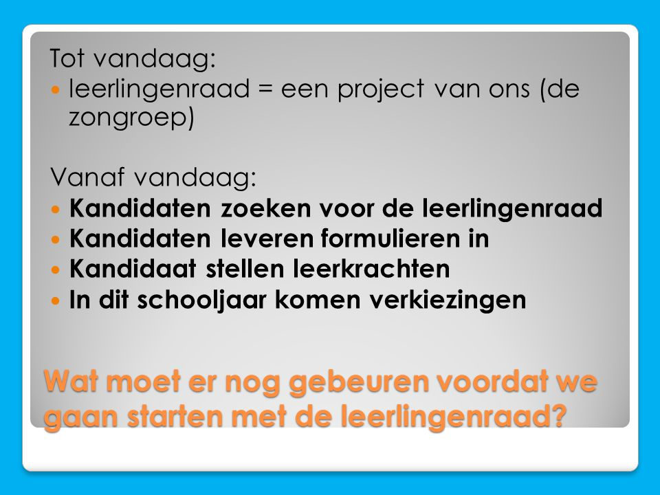 Wat moet er nog gebeuren voordat we gaan starten met de leerlingenraad? Tot vandaag: leerlingenraad = een project van ons (de zongroep) Vanaf vandaag: