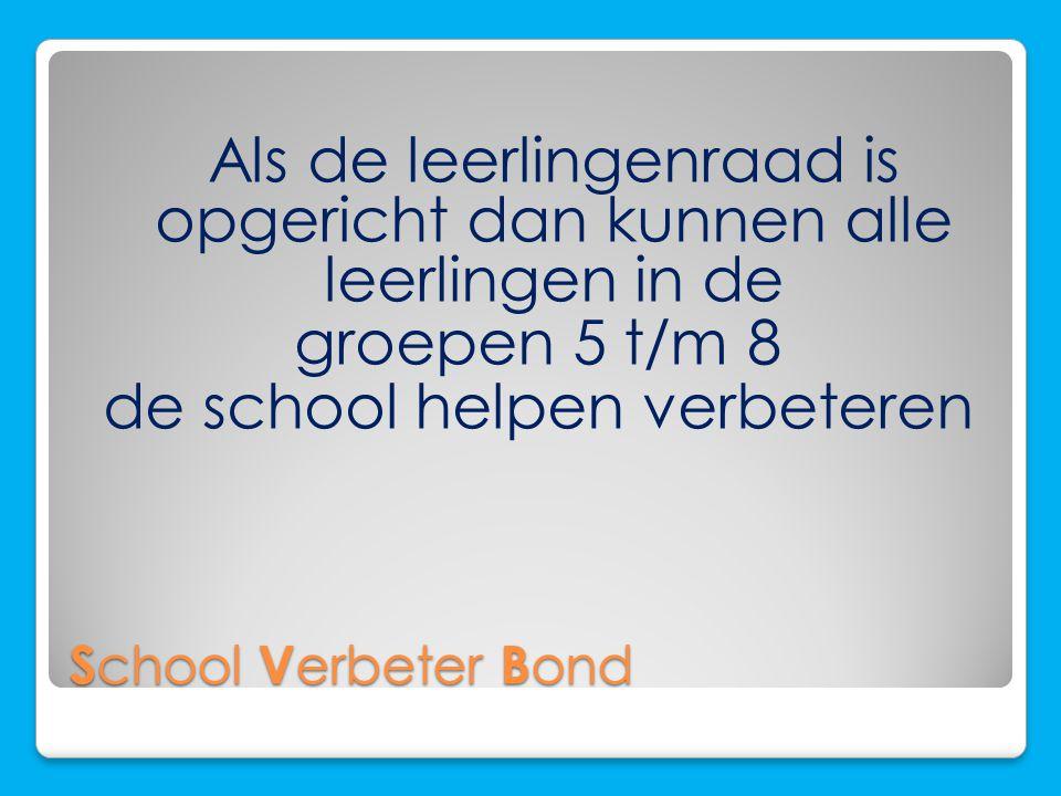 S chool V erbeter B ond Als de leerlingenraad is opgericht dan kunnen alle leerlingen in de groepen 5 t/m 8 de school helpen verbeteren