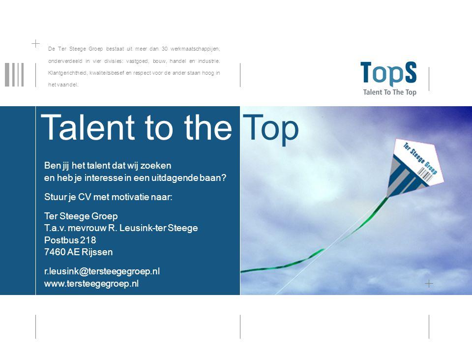 Talent to the Top Ben jij het talent dat wij zoeken en heb je interesse in een uitdagende baan? Stuur je CV met motivatie naar: Ter Steege Groep T.a.v