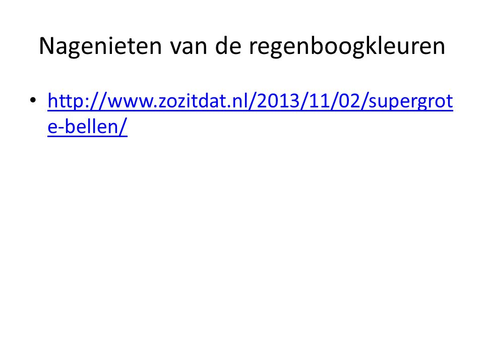 Nagenieten van de regenboogkleuren http://www.zozitdat.nl/2013/11/02/supergrot e-bellen/ http://www.zozitdat.nl/2013/11/02/supergrot e-bellen/